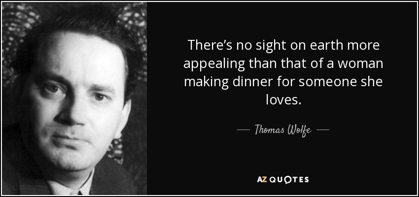 There's no sight on earth more appealing than that of a woman making dinner for someone she loves. - Thomas Wolfe
