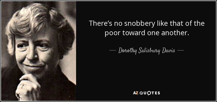 There's no snobbery like that of the poor toward one another. - Dorothy Salisbury Davis