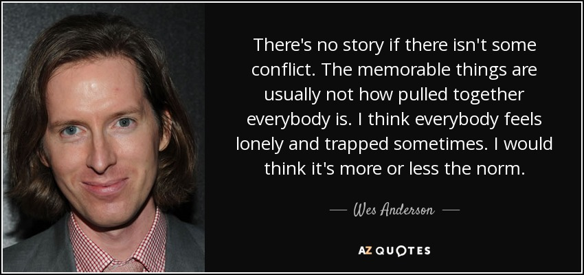 There's no story if there isn't some conflict. The memorable things are usually not how pulled together everybody is. I think everybody feels lonely and trapped sometimes. I would think it's more or less the norm. - Wes Anderson