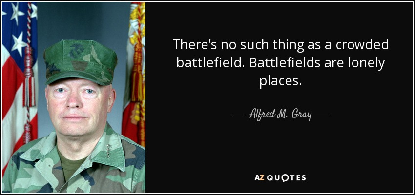 There's no such thing as a crowded battlefield. Battlefields are lonely places. - Alfred M. Gray