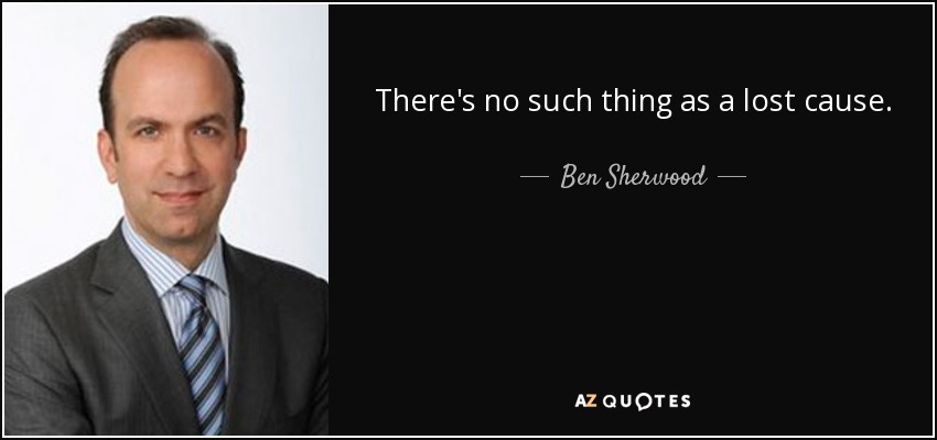 There's no such thing as a lost cause. - Ben Sherwood