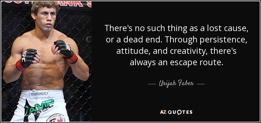 There's no such thing as a lost cause, or a dead end. Through persistence, attitude, and creativity, there's always an escape route. - Urijah Faber