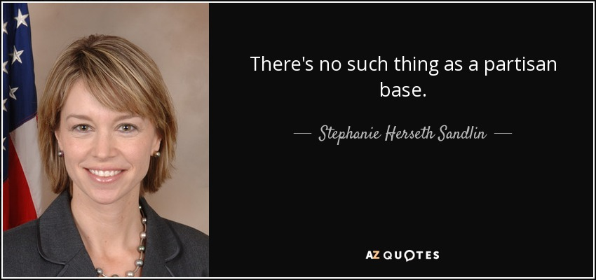 There's no such thing as a partisan base. - Stephanie Herseth Sandlin