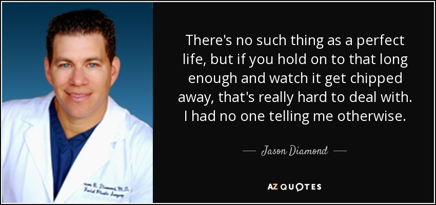 There's no such thing as a perfect life, but if you hold on to that long enough and watch it get chipped away, that's really hard to deal with. I had no one telling me otherwise. - Jason Diamond