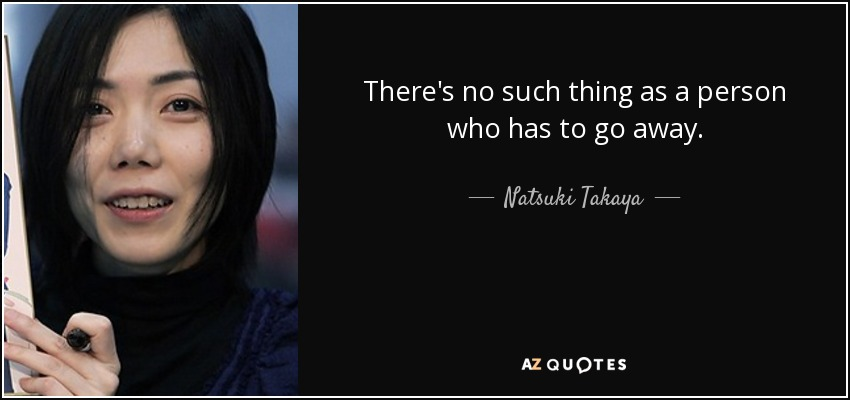 There's no such thing as a person who has to go away. - Natsuki Takaya