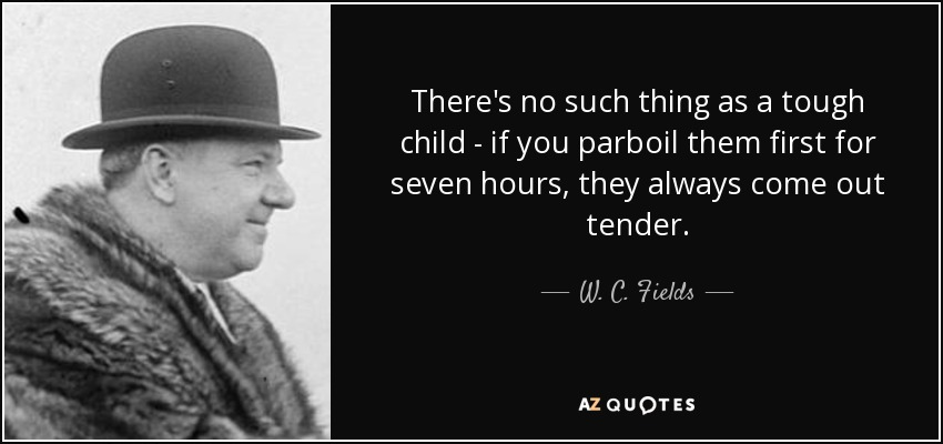 There's no such thing as a tough child - if you parboil them first for seven hours, they always come out tender. - W. C. Fields