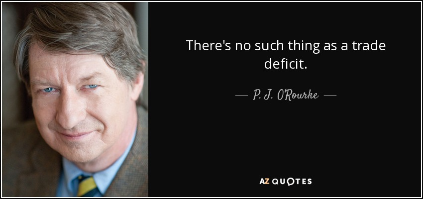 There's no such thing as a trade deficit. - P. J. O'Rourke