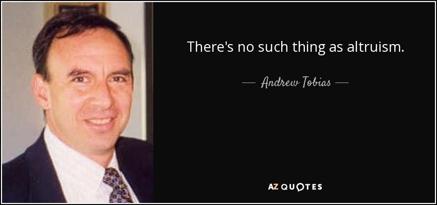 There's no such thing as altruism. - Andrew Tobias