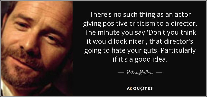 There's no such thing as an actor giving positive criticism to a director. The minute you say 'Don't you think it would look nicer', that director's going to hate your guts. Particularly if it's a good idea. - Peter Mullan