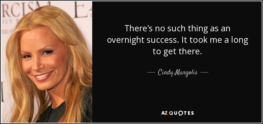 There's no such thing as an overnight success. It took me a long to get there. - Cindy Margolis