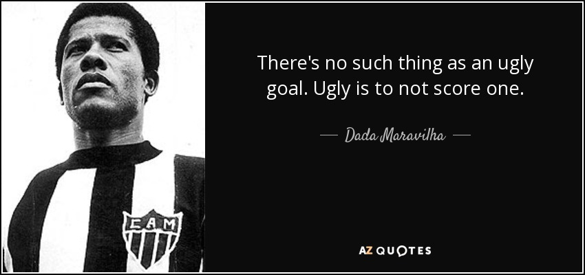 There's no such thing as an ugly goal. Ugly is to not score one. - Dada Maravilha