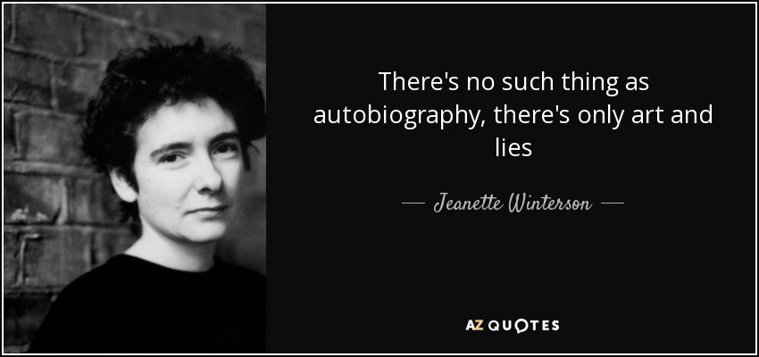 There's no such thing as autobiography, there's only art and lies - Jeanette Winterson