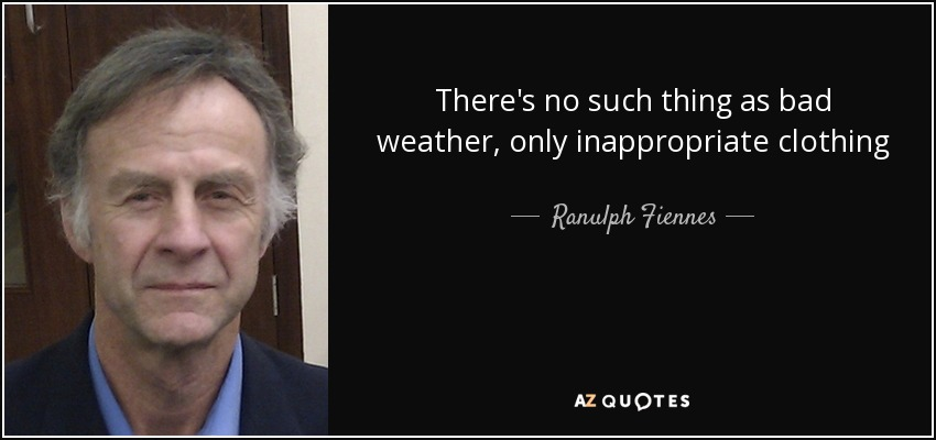 There's no such thing as bad weather, only inappropriate clothing - Ranulph Fiennes