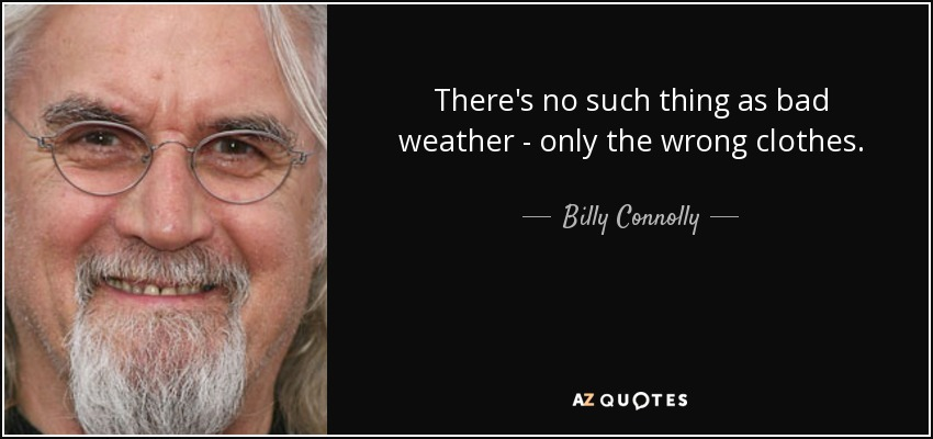 There's no such thing as bad weather - only the wrong clothes. - Billy Connolly