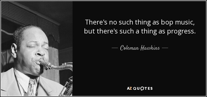 There's no such thing as bop music, but there's such a thing as progress. - Coleman Hawkins