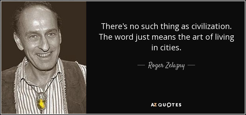 There's no such thing as civilization. The word just means the art of living in cities. - Roger Zelazny