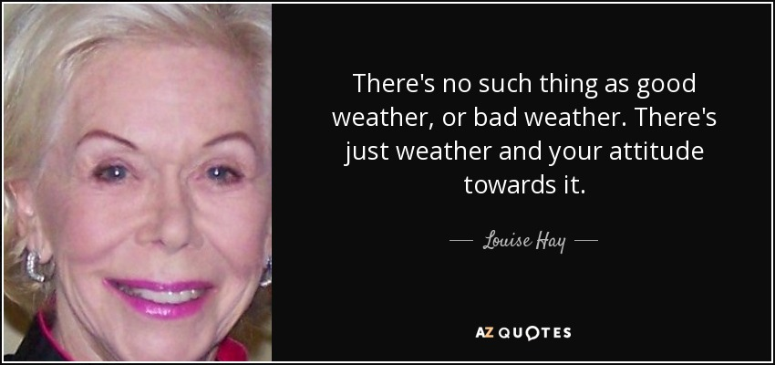 There's no such thing as good weather, or bad weather. There's just weather and your attitude towards it. - Louise Hay