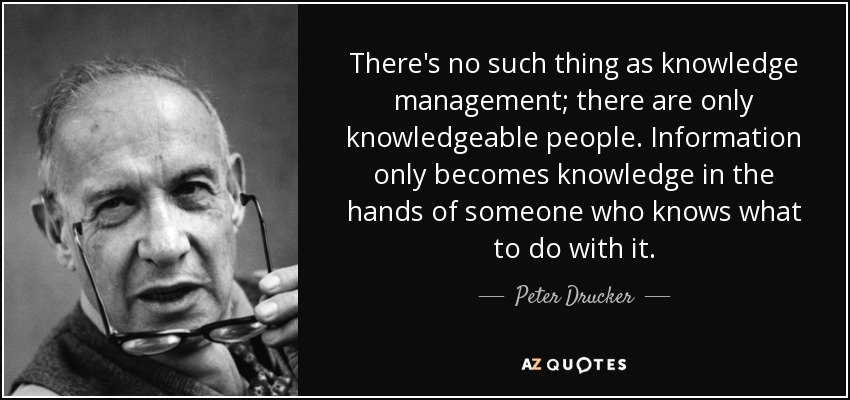 There's no such thing as knowledge management; there are only knowledgeable people. Information only becomes knowledge in the hands of someone who knows what to do with it. - Peter Drucker