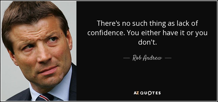 There's no such thing as lack of confidence. You either have it or you don't. - Rob Andrew