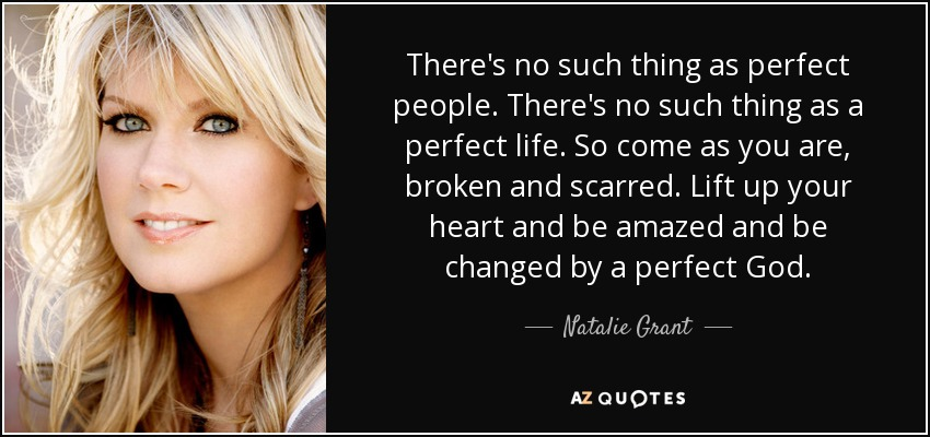 There's no such thing as perfect people. There's no such thing as a perfect life. So come as you are, broken and scarred. Lift up your heart and be amazed and be changed by a perfect God. - Natalie Grant
