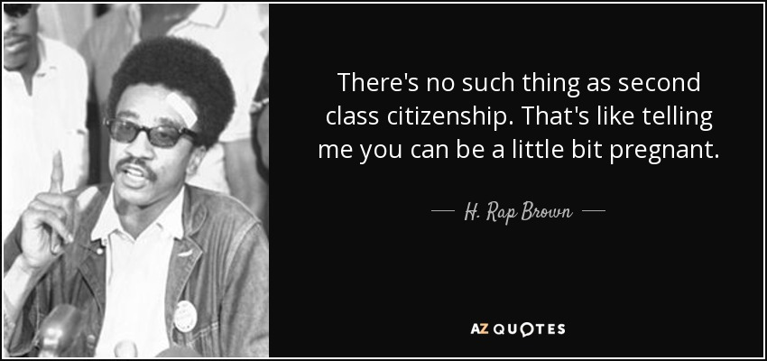 There's no such thing as second class citizenship. That's like telling me you can be a little bit pregnant. - H. Rap Brown