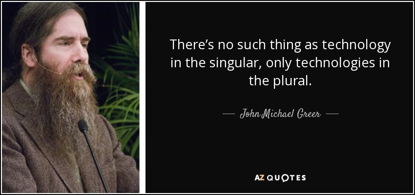 There's no such thing as technology in the singular, only technologies in the plural. - John Michael Greer