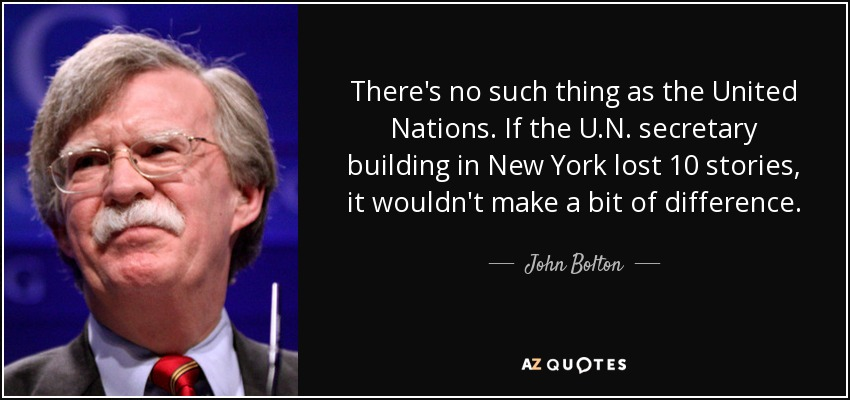 There's no such thing as the United Nations. If the U.N. secretary building in New York lost 10 stories, it wouldn't make a bit of difference. - John Bolton