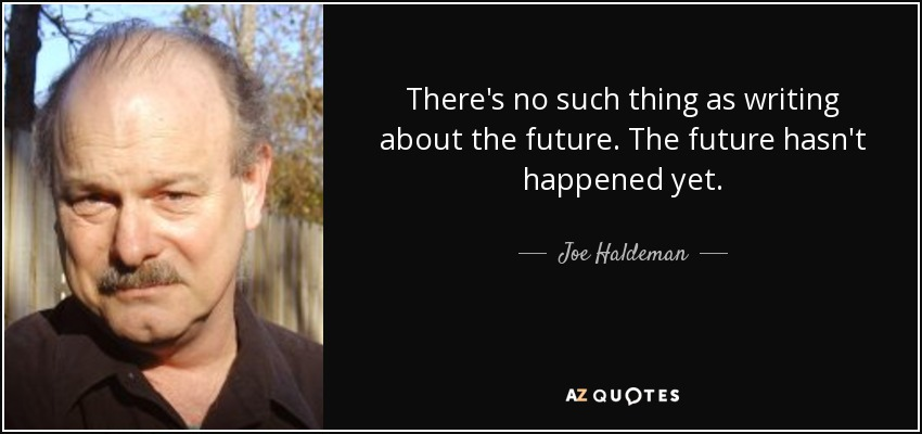 There's no such thing as writing about the future. The future hasn't happened yet. - Joe Haldeman