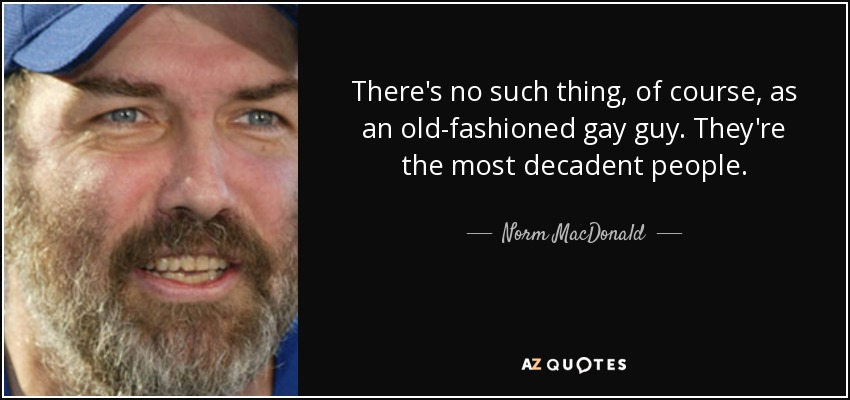 There's no such thing, of course, as an old-fashioned gay guy. They're the most decadent people. - Norm MacDonald