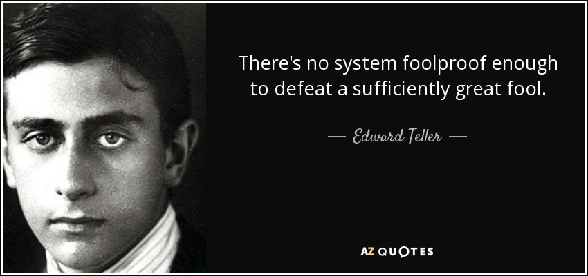 There's no system foolproof enough to defeat a sufficiently great fool. - Edward Teller