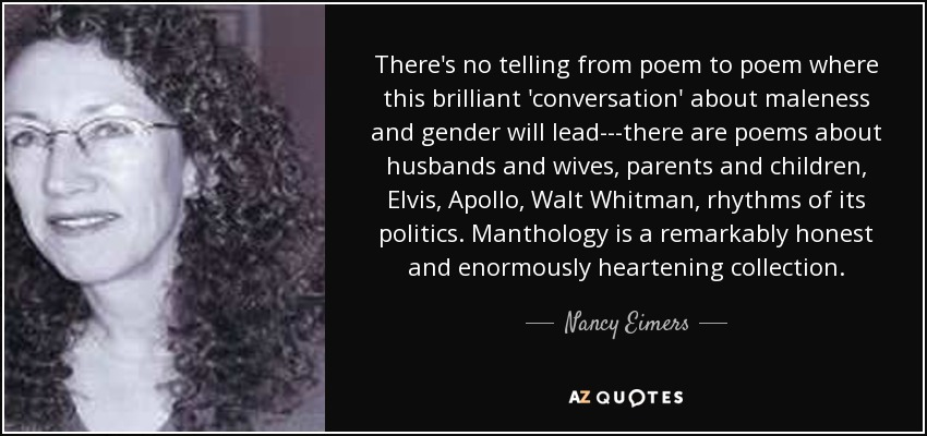 There's no telling from poem to poem where this brilliant 'conversation' about maleness and gender will lead---there are poems about husbands and wives, parents and children, Elvis, Apollo, Walt Whitman, rhythms of its politics. Manthology is a remarkably honest and enormously heartening collection. - Nancy Eimers