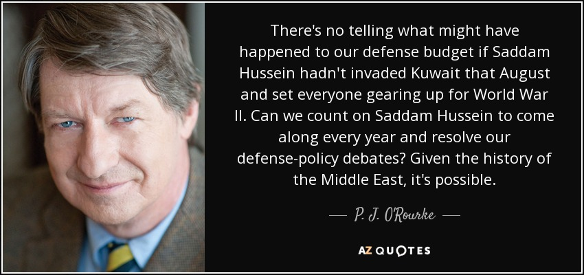 There's no telling what might have happened to our defense budget if Saddam Hussein hadn't invaded Kuwait that August and set everyone gearing up for World War II. Can we count on Saddam Hussein to come along every year and resolve our defense-policy debates? Given the history of the Middle East, it's possible. - P. J. O'Rourke