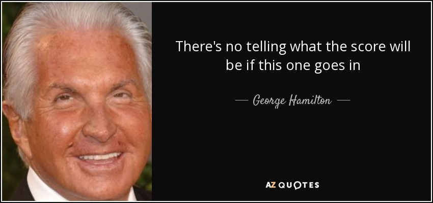 There's no telling what the score will be if this one goes in - George Hamilton