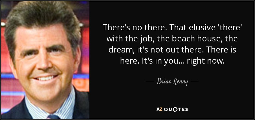 There's no there. That elusive 'there' with the job, the beach house, the dream, it's not out there. There is here. It's in you... right now. - Brian Kenny