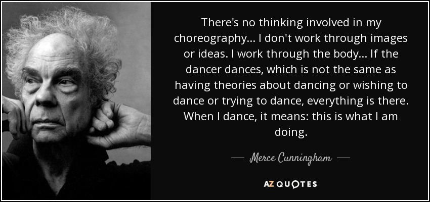 There's no thinking involved in my choreography... I don't work through images or ideas. I work through the body... If the dancer dances, which is not the same as having theories about dancing or wishing to dance or trying to dance, everything is there. When I dance, it means: this is what I am doing. - Merce Cunningham