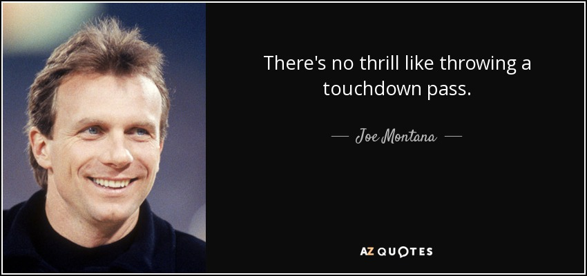 There's no thrill like throwing a touchdown pass. - Joe Montana