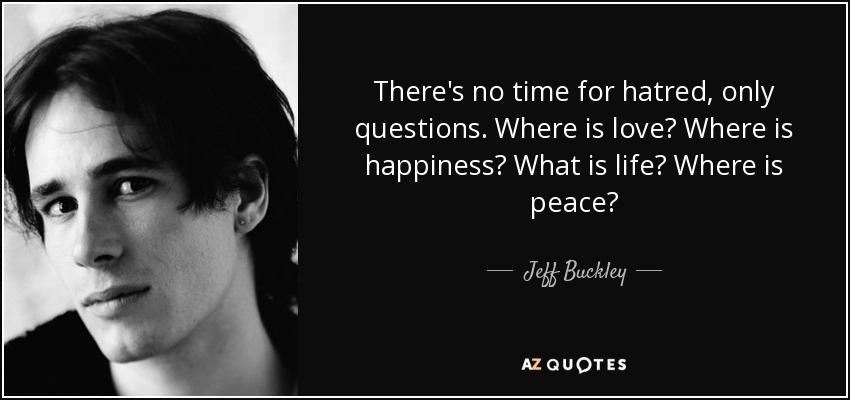 There's no time for hatred, only questions. Where is love? Where is happiness? What is life? Where is peace? - Jeff Buckley