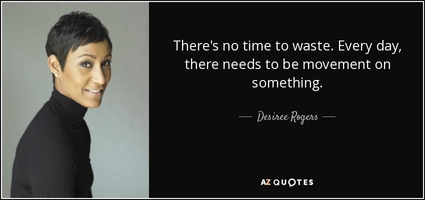 There's no time to waste. Every day, there needs to be movement on something. - Desiree Rogers