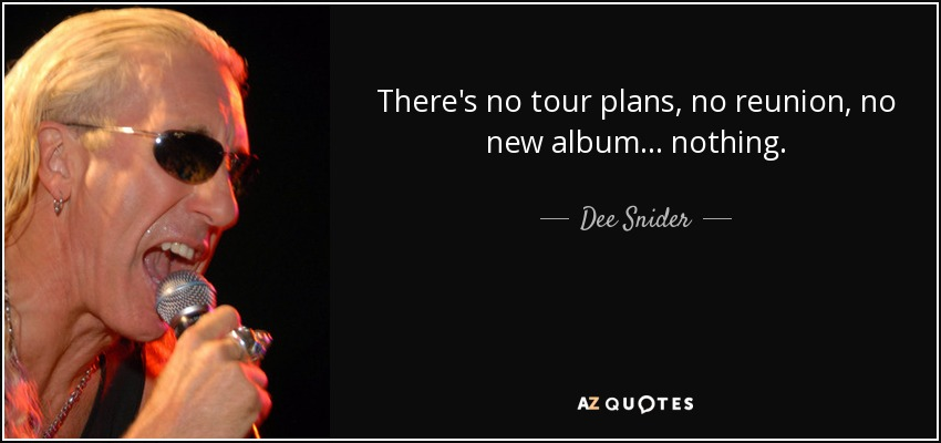 There's no tour plans, no reunion, no new album... nothing. - Dee Snider