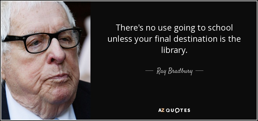 There's no use going to school unless your final destination is the library. - Ray Bradbury