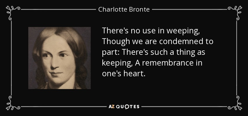 There's no use in weeping, Though we are condemned to part: There's such a thing as keeping, A remembrance in one's heart. - Charlotte Bronte