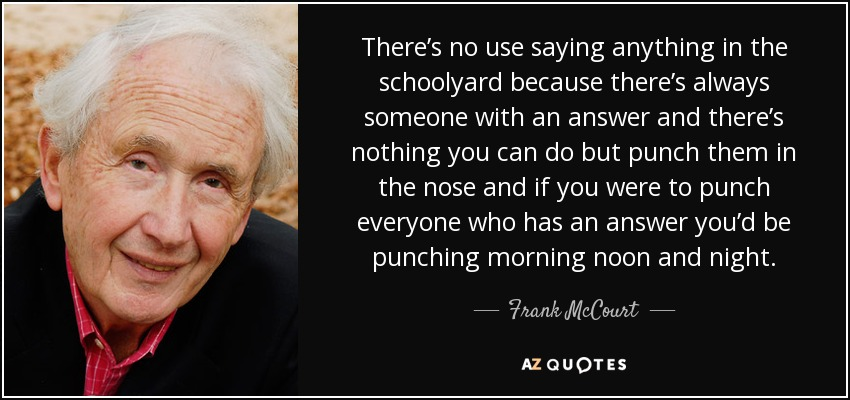 There's no use saying anything in the schoolyard because there's always someone with an answer and there's nothing you can do but punch them in the nose and if you were to punch everyone who has an answer you'd be punching morning noon and night. - Frank McCourt