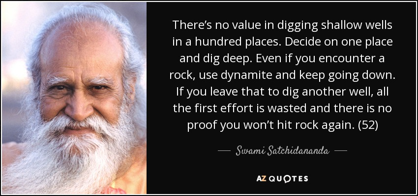 There's no value in digging shallow wells in a hundred places. Decide on one place and dig deep. Even if you encounter a rock, use dynamite and keep going down. If you leave that to dig another well, all the first effort is wasted and there is no proof you won't hit rock again. (52) - Swami Satchidananda