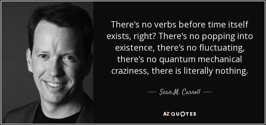 There's no verbs before time itself exists, right? There's no popping into existence, there's no fluctuating, there's no quantum mechanical craziness, there is literally nothing. - Sean M. Carroll