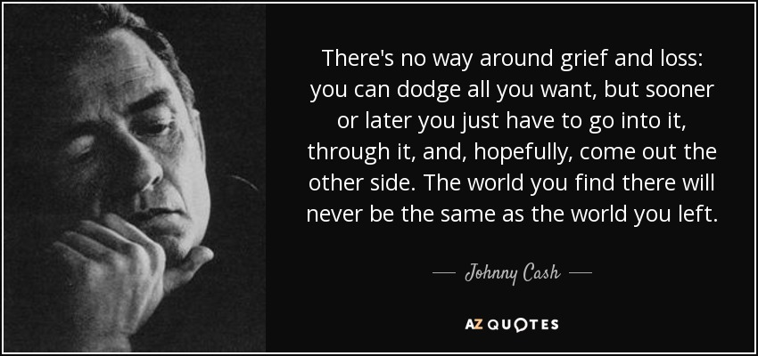 There's no way around grief and loss: you can dodge all you want, but sooner or later you just have to go into it, through it, and, hopefully, come out the other side. The world you find there will never be the same as the world you left. - Johnny Cash