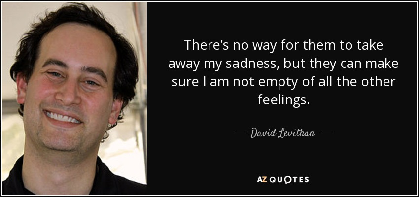 There's no way for them to take away my sadness, but they can make sure I am not empty of all the other feelings. - David Levithan