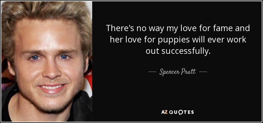 There's no way my love for fame and her love for puppies will ever work out successfully. - Spencer Pratt