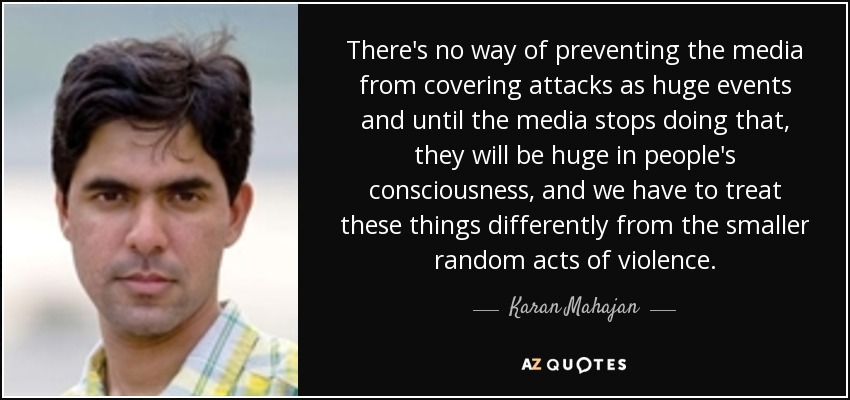 There's no way of preventing the media from covering attacks as huge events and until the media stops doing that, they will be huge in people's consciousness, and we have to treat these things differently from the smaller random acts of violence. - Karan Mahajan
