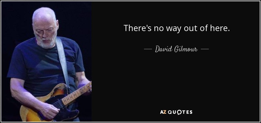 There's no way out of here. - David Gilmour