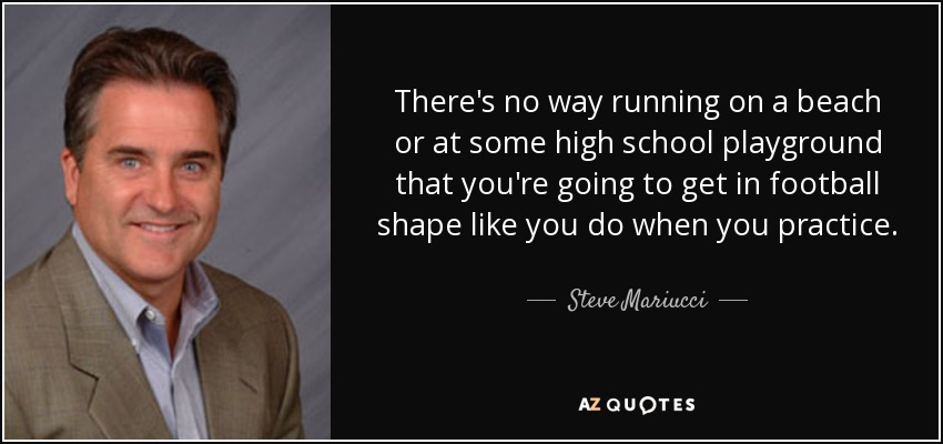 There's no way running on a beach or at some high school playground that you're going to get in football shape like you do when you practice. - Steve Mariucci